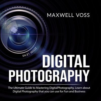 Digital Photography: The Ultimate Guide to Mastering Digital Photography, Learn about Digital Photography that you can use for Fun and Business Audiobook, by