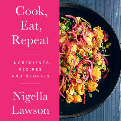 Cook, Eat, Repeat: Ingredients, Recipes, and Stories Audiobook, by Nigella Lawson