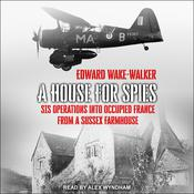 A House For Spies: SIS Operations into Occupied France from a Sussex Farmhouse Audiobook, by Edward Wake-Walker