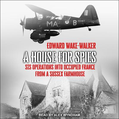 A House For Spies: SIS Operations into Occupied France from a Sussex Farmhouse Audiobook, by