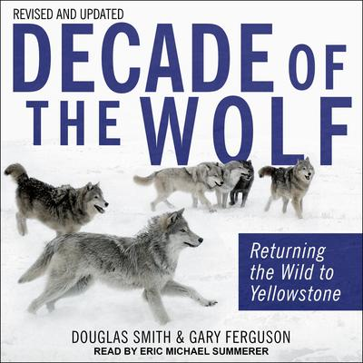 Decade of the Wolf, Revised and Updated: Returning The Wild To Yellowstone Audiobook, by Douglas Smith