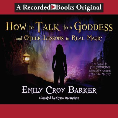 How to Talk to a Goddess (And Other Lessons in Real Magic): (And Other Lessons in Real Magic) Audiobook, by Emily Croy Barker