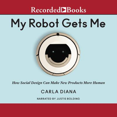 My Robot Gets Me: How Social Design Can Make New Products More Human Audiobook, by Carla Diana