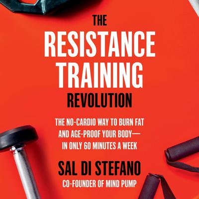 The Resistance Training Revolution: The No-Cardio Way to Burn Fat and Age-Proof Your Body—in Only 60 Minutes a Week Audiobook, by