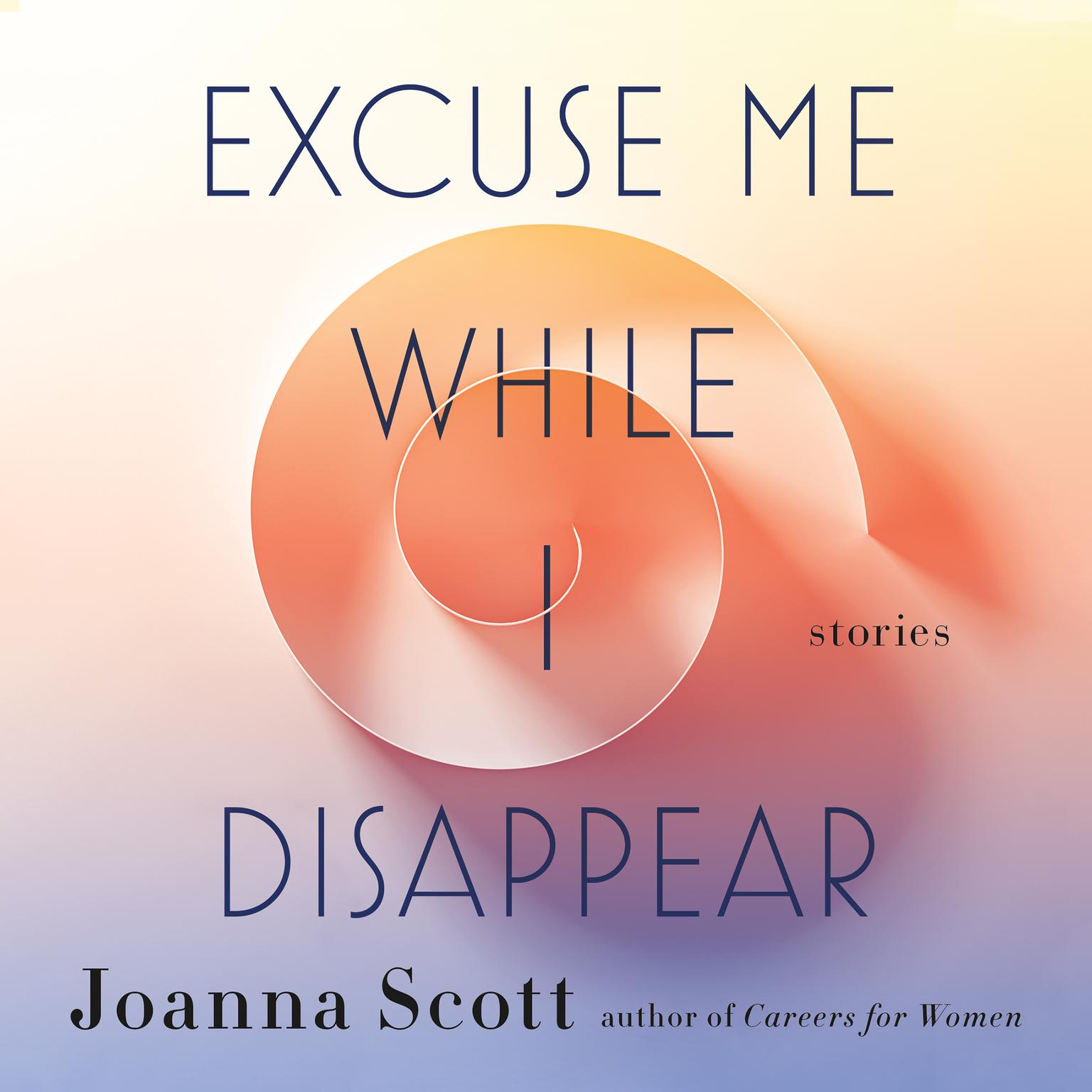 Excuse Me While I Disappear: Stories Audiobook, by Joanna Scott