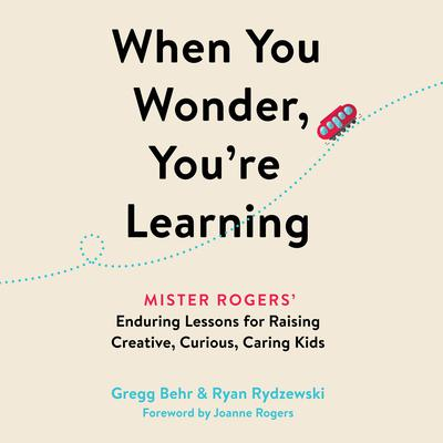When You Wonder, Youre Learning: Mister Rogers Enduring Lessons for Raising Creative, Curious, Caring Kids Audiobook, by Gregg Behr