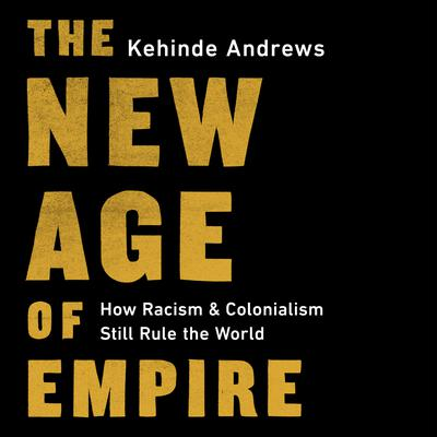 The New Age of Empire: How Racism and Colonialism Still Rule the World Audiobook, by