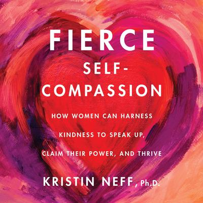 Fierce Self-Compassion: How Women Can Harness Kindness to Speak Up, Claim Their Power, and Thrive Audiobook, by Kristin Neff