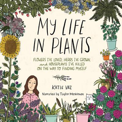 My Life in Plants: Flowers Ive Loved, Herbs Ive Grown, and Houseplants Ive Killed on the Way to Finding Myself Audiobook, by Katie Vaz