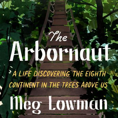 The Arbornaut: A Life Discovering the Eighth Continent in the Trees Above Us Audiobook, by Meg Lowman