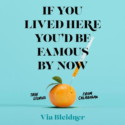If You Lived Here Youd Be Famous by Now: True Stories from Calabasas Audiobook, by Via Bleidner
