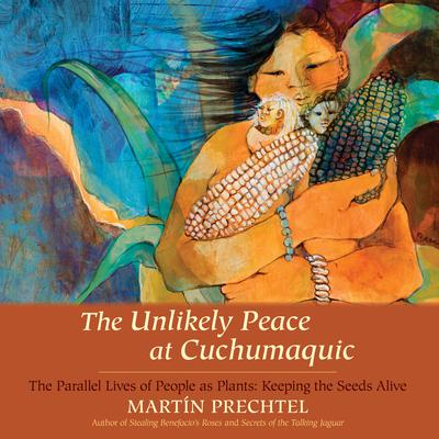 The Unlikely Peace at Cuchumaquic: The Parallel Lives of People as Plants: Keeping the Seeds Alive Audiobook, by Martín Prechtel