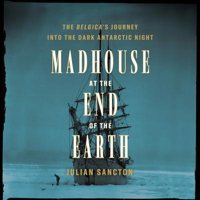 Madhouse at the End of the Earth: The Belgicas Journey into the Dark Antarctic Night Audiobook, by Julian Sancton