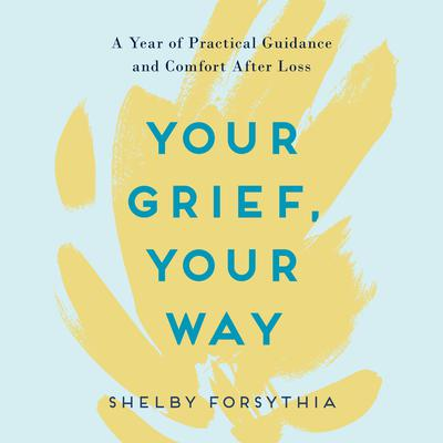 Your Grief, Your Way: A Year of Practical Guidance and Comfort After Loss Audiobook, by Shelby Forsythia