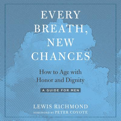 Every Breath, New Chances: How to Age with Honor and Dignity--A Guide for Men Audiobook, by Lewis Richmond