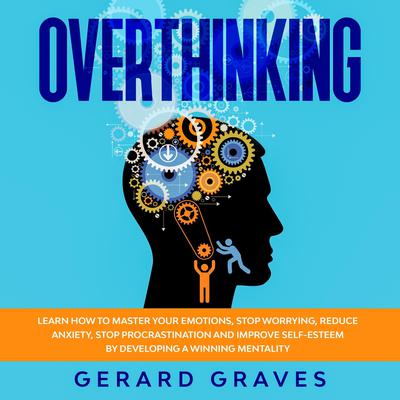 Overthinking: Learn How to Master Your Emotions, Stop Worrying, Reduce Anxiety, Stop Procrastination, and Improve Self-Esteem by Developing a Winning Mentality Audiobook, by Gerard Graves