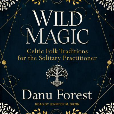 Wild Magic: Celtic Folk Traditions for the Solitary Practitioner Audiobook, by Danu Forest