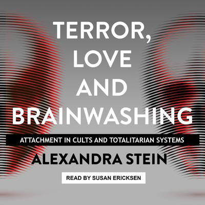 Terror, Love and Brainwashing: Attachment in Cults and Totalitarian Systems Audiobook, by Alexandra Stein