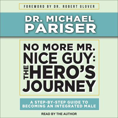 No More Mr. Nice Guy: The Hero's Journey, A Step-By-Step Guide to Becoming an Integrated Male Audiobook, by