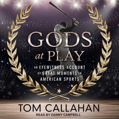 Gods at Play: An Eyewitness Account of Great Moments in American Sports Audiobook, by Tom Callahan