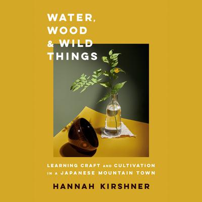 Water, Wood, and Wild Things: Learning Craft and Cultivation in a Japanese Mountain Town Audiobook, by Hannah Kirshner