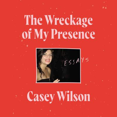 The Wreckage of My Presence: Essays Audiobook, by