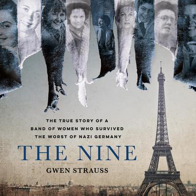 The Nine: The True Story of a Band of Women Who Survived the Worst of Nazi Germany Audiobook, by Gwen Strauss