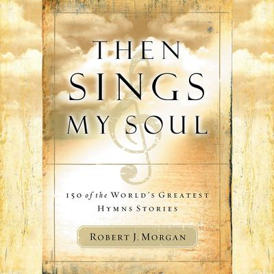 Then Sings My Soul: 150 of the Worlds Greatest Hymn Stories Audiobook, by Robert J. Morgan