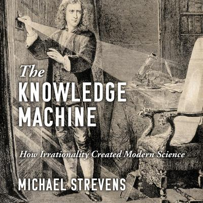 The Knowledge Machine: How Irrationality Created Modern Science Audiobook, by Michael Strevens