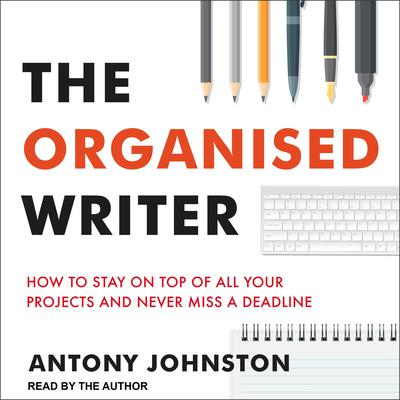 The Organised Writer: How to Stay on Top of All Your Projects and Never Miss a Deadline Audiobook, by Antony Johnston