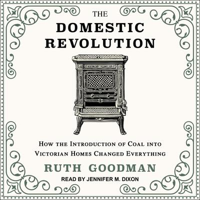The Domestic Revolution: How the Introduction of Coal into Victorian Homes Changed Everything Audiobook, by Ruth Goodman