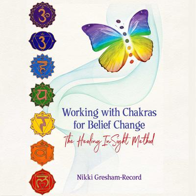 Working with Chakras for Belief Change: The Healing InSight Method Audiobook, by Nikki Gresham-Record