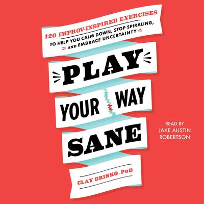 Play Your Way Sane: 120 Improv-Inspired Exercises to Help You Calm Down, Stop Spiraling, and Embrace Uncertainty Audiobook, by Clay Drinko