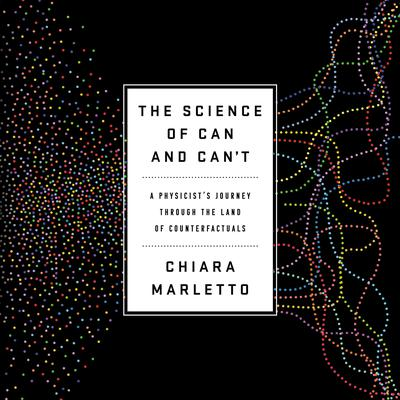 The Science of Can and Cant: A Physicists Journey through the Land of Counterfactuals Audiobook, by Chiara Marletto