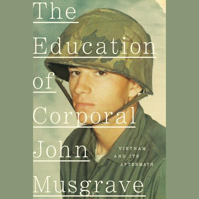 The Education of Corporal John Musgrave: Vietnam and Its Aftermath Audiobook, by John Musgrave