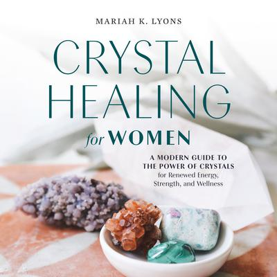Crystal Healing for Women: A Modern Guide to the Power of Crystals for Renewed Energy, Strength, and Wellness Audiobook, by Mariah K. Lyons