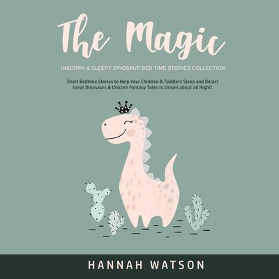 The Magic Unicorn & Sleepy Dinosaur Bed Time Stories Collection: Short Bedtime Stories to Help Your Children & Toddlers Sleep and Relax! Great Dinosaurs & Unicorn Fantasy Tales to Dream about all Night!  Audiobook, by Hannah Watson