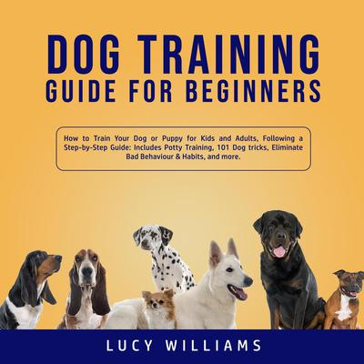 Dog Training Guide for Beginners: How to Train Your Dog or Puppy for Kids and Adults, Following a Step-by-Step Guide: Includes Potty Training, 101 Dog tricks, Eliminate Bad Behavior & Habits, and more. Audiobook, by