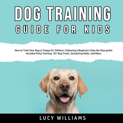 Dog Training Guide for Kids: How to Train Your Dog or Puppy for Children, Following a Beginners Step-By-Step guide: Includes Potty Training, 101 Dog Tricks, Socializing Skills, and More. Audiobook, by Lucy Williams