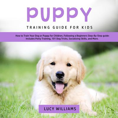 Puppy Training Guide for Kids: How to Train Your Dog or Puppy for Children, Following a Beginners Step-By-Step guide: Includes Potty Training, 101 Dog Tricks, Socializing Skills, and More. Audiobook, by Lucy Williams