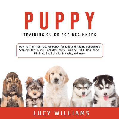 Puppy Training Guide for Beginners: How to Train Your Dog or Puppy for Kids and Adults, Following a Step-by-Step Guide: Includes Potty Training, 101 Dog tricks, Eliminate Bad Behavior & Habits, and more. Audiobook, by Lucy Williams