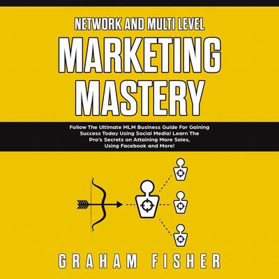 Network and Multi Level Marketing Mastery: Follow The Ultimate MLM Business Guide For Gaining Success Today Using Social Media! Learn The Pro's Secrets on Attaining More Sales, Using Facebook and More Audiobook, by