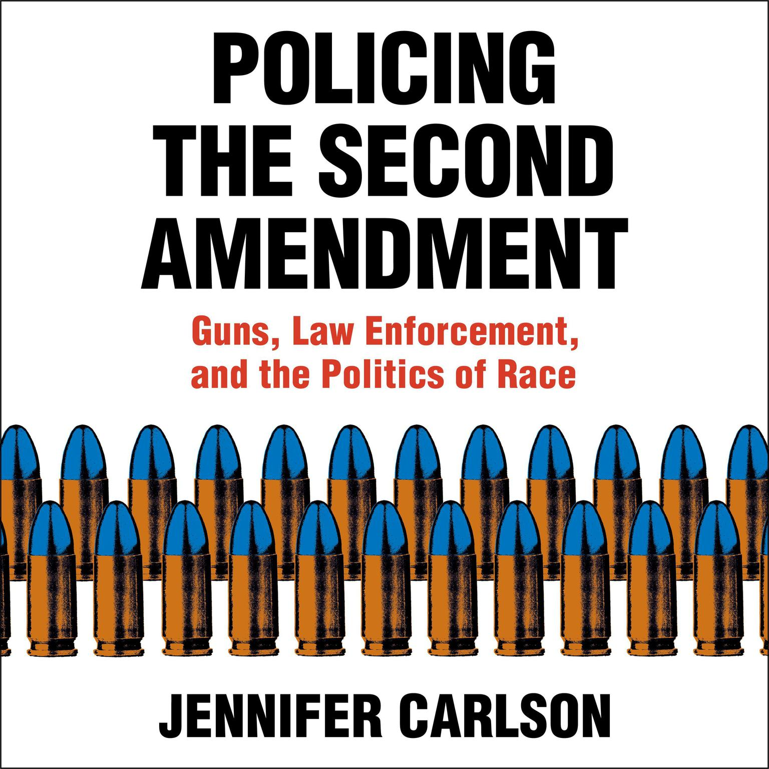 Policing the Second Amendment: Guns, Law Enforcement, and the Politics of Race Audiobook, by Jennifer Carlson