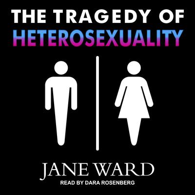 The Tragedy of Heterosexuality Audiobook, by Jane Ward