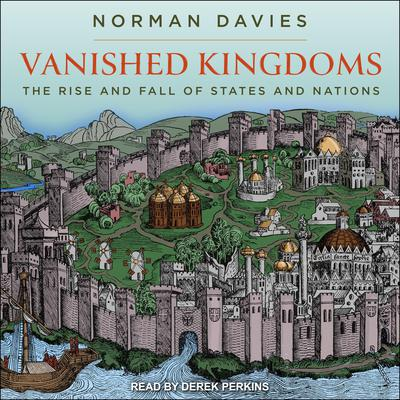Vanished Kingdoms: The Rise and Fall of States and Nations Audiobook, by