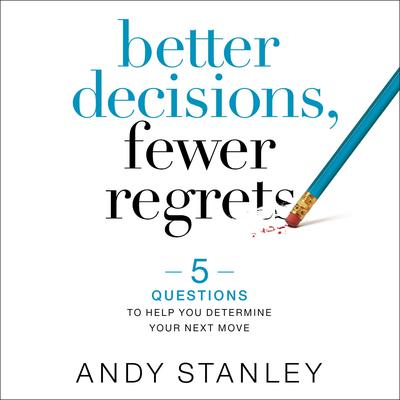 Better Decisions, Fewer Regrets: 5 Questions to Help You Determine Your Next Move Audiobook, by Andy Stanley