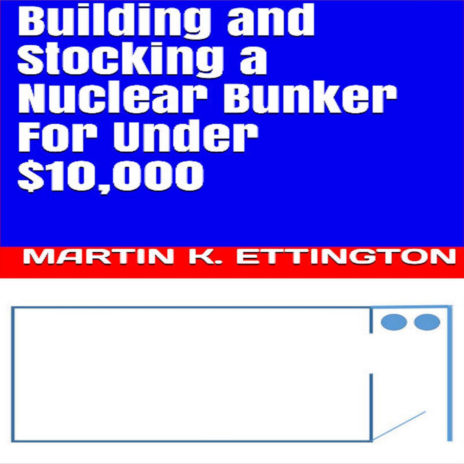Building and Stocking a Nuclear Bunker For Under $10,000 Audiobook, by Martin K. Ettington