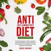 Anti-Inflammatory Diet for Beginners: The Ultimate Guide for a Healthy Lifestyle to Decrease Inflammation Levels, Healing Your Immune System, Proven Weight Loss Secrets, and Restore Overall Health! Audiobook, by Bobby Murray