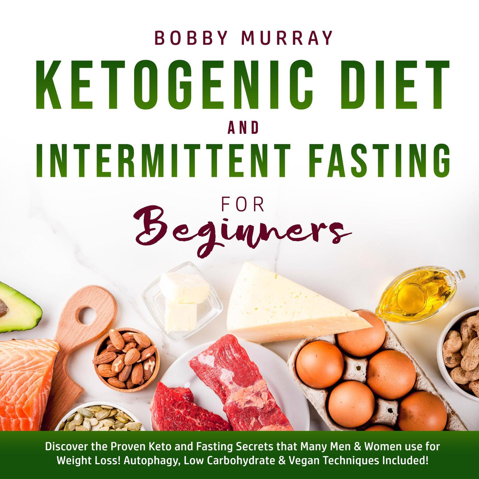 Ketogenic Diet and Intermittent Fasting for Beginners: Discover the Proven Keto and Fasting Secrets that Many Men & Women use for Weight Loss! Autophagy, Low Carbohydrate & Vegan Techniques Included! Audiobook, by Bobby Murray