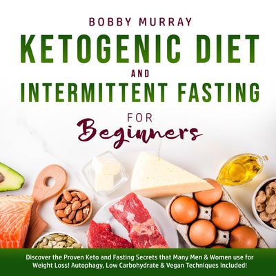 Ketogenic Diet and Intermittent Fasting for Beginners: Discover the Proven Keto and Fasting Secrets that Many Men & Women use for Weight Loss! Autophagy, Low Carbohydrate & Vegan Techniques Included! Audiobook, by